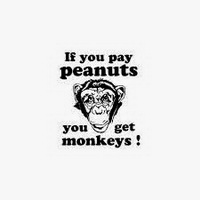 If you pay peanuts, you get monkeys